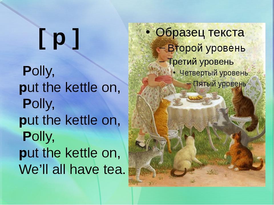 Polly, put the kettle on, Polly, put the kettle on, Polly, put the kettle on...