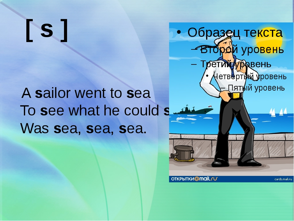 A sailor went to sea To see what he could see Was sea, sea, sea. [ s ]