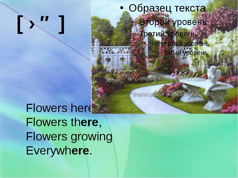 Flowers here, Flowers there, Flowers growing Everywhere. [ ɛə ]
