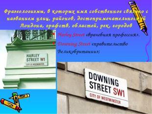 Harley Street «врачебная профессия». Downing Street «правительство Великобрит