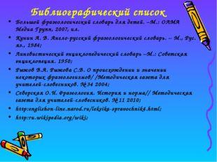 Библиографический список Большой фразеологический словарь для детей. –М.: ОЛМ