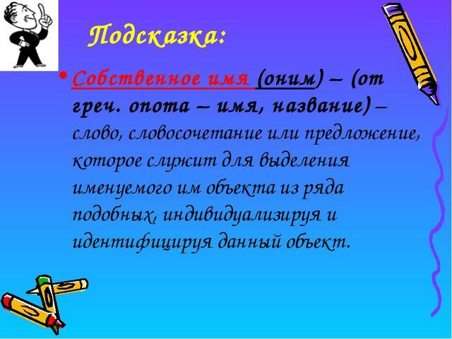 Подсказка: Собственное имя (оним) – (от греч. onoma – имя, название) – слово,...
