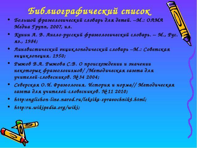 Библиографический список Большой фразеологический словарь для детей. –М.: ОЛМ...