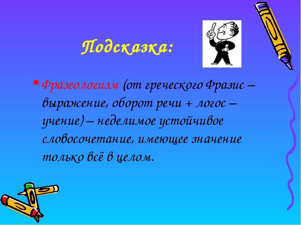 Подсказка: Фразеологизм (от греческого Фразис – выражение, оборот речи + лого...