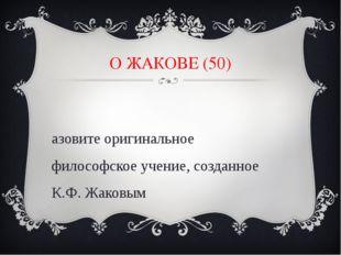 О ЖАКОВЕ (50) Назовите оригинальное философское учение, созданное К.Ф. Жаковым