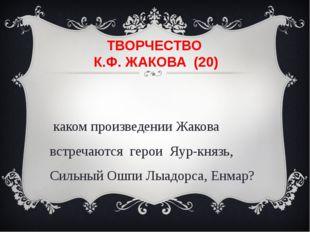 ТВОРЧЕСТВО К.Ф. ЖАКОВА (20) В каком произведении Жакова встречаются герои Яур