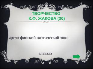 ТВОРЧЕСТВО К.Ф. ЖАКОВА (30) карело-финский поэтическийэпос Калевала