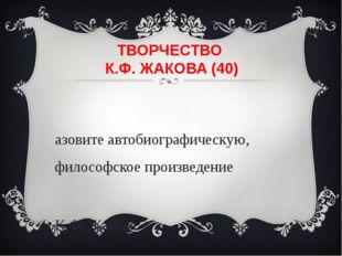 ТВОРЧЕСТВО К.Ф. ЖАКОВА (40) Назовите автобиографическую, философское произвед