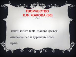 ТВОРЧЕСТВО К.Ф. ЖАКОВА (50) В какой книге К.Ф. Жакова дается описание сел и д