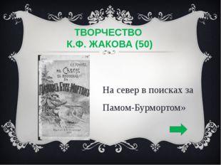 ТВОРЧЕСТВО К.Ф. ЖАКОВА (50) «На север в поисках за Памом-Бурмортом»