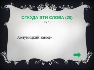 ОТКУДА ЭТИ СЛОВА (20) «Холуницкий завод»