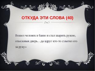 ОТКУДА ЭТИ СЛОВА (40) «Вошел человек в баню и стал шарить рукою, отыскивая дв