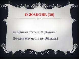 О ЖАКОВЕ (30) Кем мечтал стать К.Ф.Жаков? Почему его мечта не сбылась?