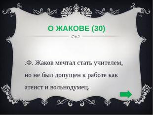 О ЖАКОВЕ (30) К.Ф. Жаков мечтал стать учителем, но не был допущен к работе ка