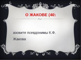О ЖАКОВЕ (40) Назовите псевдонимы К.Ф. Жакова