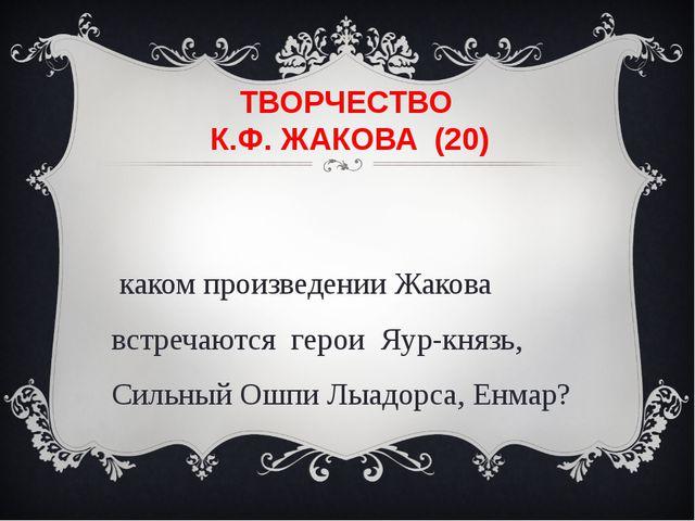 ТВОРЧЕСТВО К.Ф. ЖАКОВА (20) В каком произведении Жакова встречаются герои Яур...