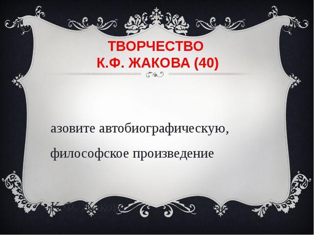 ТВОРЧЕСТВО К.Ф. ЖАКОВА (40) Назовите автобиографическую, философское произвед...