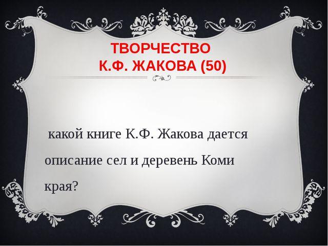 ТВОРЧЕСТВО К.Ф. ЖАКОВА (50) В какой книге К.Ф. Жакова дается описание сел и д...