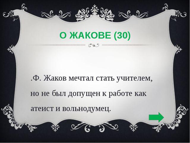 О ЖАКОВЕ (30) К.Ф. Жаков мечтал стать учителем, но не был допущен к работе ка...