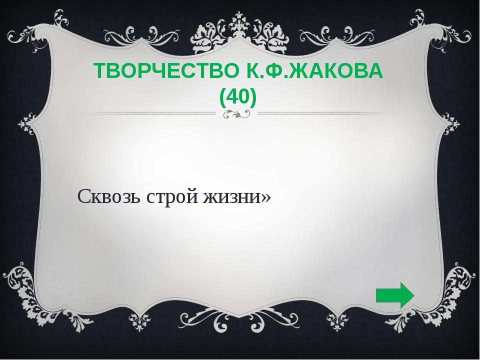 ТВОРЧЕСТВО К.Ф.ЖАКОВА (40) «Сквозь строй жизни»