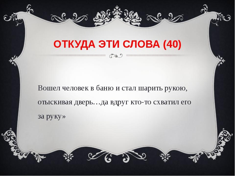 ОТКУДА ЭТИ СЛОВА (40) «Вошел человек в баню и стал шарить рукою, отыскивая дв...