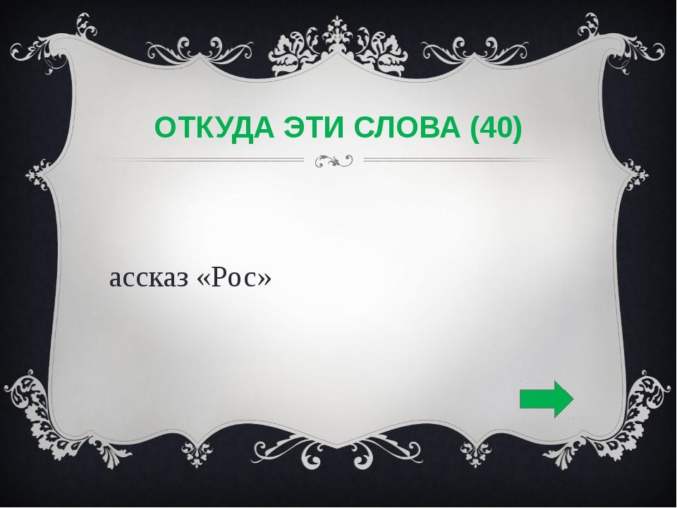 ОТКУДА ЭТИ СЛОВА (40) Рассказ «Рос»