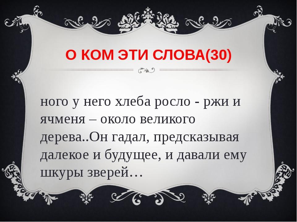 О КОМ ЭТИ СЛОВА(30) Много у него хлеба росло - ржи и ячменя – около великого...