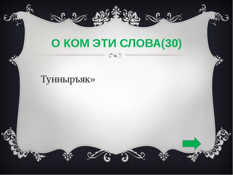 О КОМ ЭТИ СЛОВА(30) «Тунныръяк»