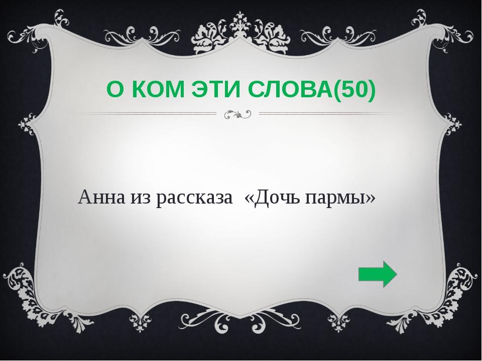 О КОМ ЭТИ СЛОВА(50) Анна из рассказа «Дочь пармы»