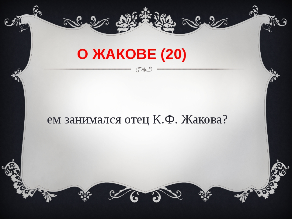 О ЖАКОВЕ (20) Чем занимался отец К.Ф. Жакова?