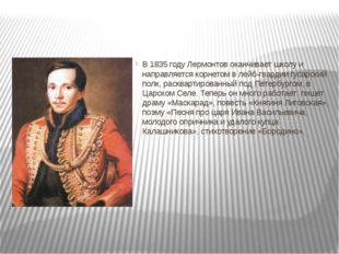 В 1835 году Лермонтов оканчивает школу и направляется корнетом в лейб-гварди
