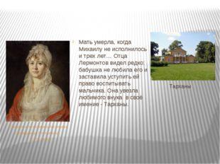 Тарханы Мать умерла, когда Михаилу не исполнилось и трех лет… Отца Лермонтов