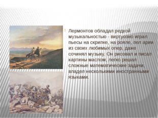 Лермонтов обладал редкой музыкальностью - виртуозно играл пьесы на скрипке,