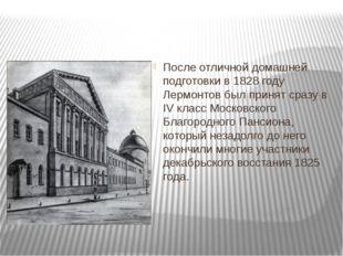 После отличной домашней подготовки в 1828 году Лермонтов был принят сразу в