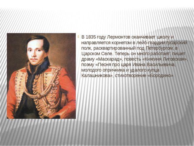 В 1835 году Лермонтов оканчивает школу и направляется корнетом в лейб-гварди...