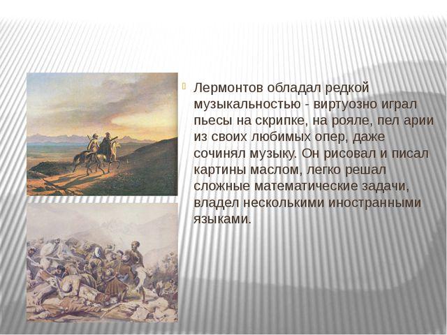 Лермонтов обладал редкой музыкальностью - виртуозно играл пьесы на скрипке,...