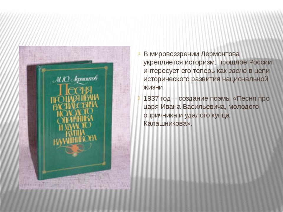 В мировоззрении Лермонтова укрепляется историзм: прошлое России интересует е...