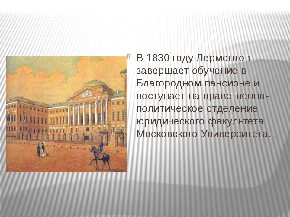 В 1830 году Лермонтов завершает обучение в Благородном пансионе и поступает...