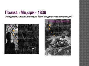Поэма «Мцыри» 1839 Определите, к каким эпизодам были созданы эти иллюстрации?