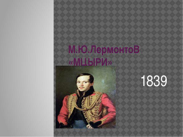 М.Ю.ЛермонтоВ «МЦЫРИ» 1839
