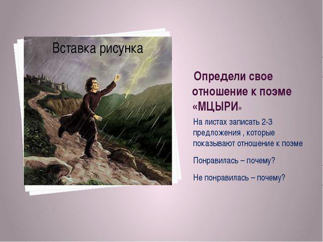 Определи свое отношение к поэме «МЦЫРИ» На листах записать 2-3 предложения ,...
