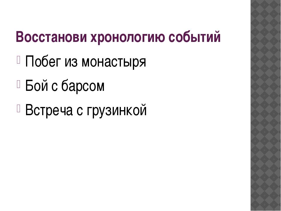 Восстанови хронологию событий Побег из монастыря Бой с барсом Встреча с грузи...