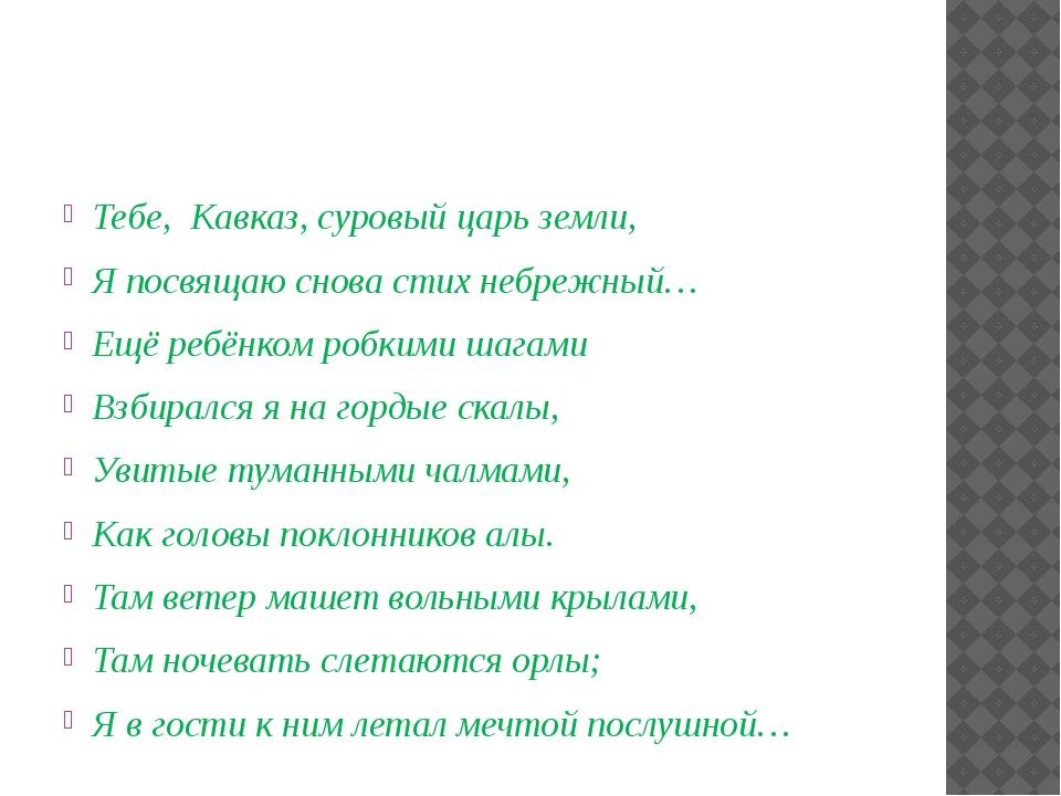 Тебе, Кавказ, суровый царь земли, Я посвящаю снова стих небрежный… Ещё ребён...