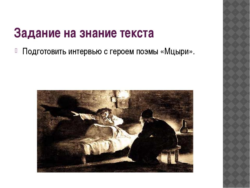 Задание на знание текста Подготовить интервью с героем поэмы «Мцыри».