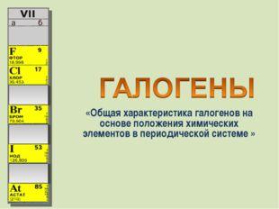 «Общая характеристика галогенов на основе положения химических элементов в пе
