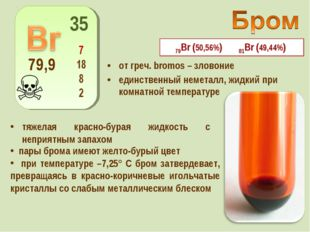 от греч. bromos – зловоние единственный неметалл, жидкий при комнатной темпер