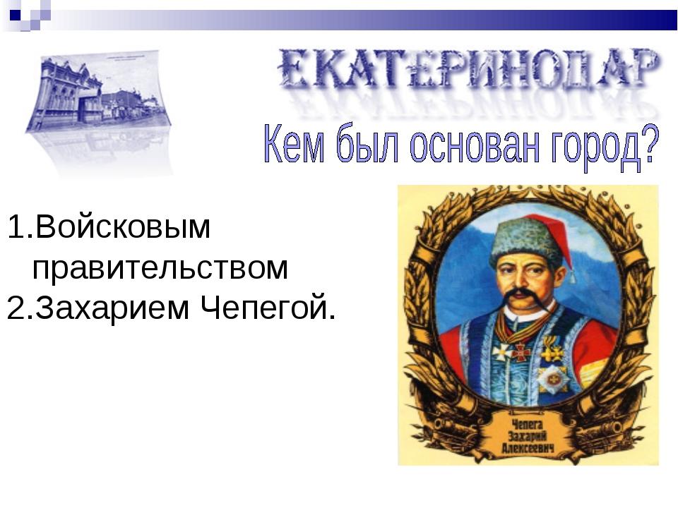 Войсковым правительством Захарием Чепегой.