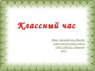 Классный час Автор : Крючкова Елена Ивановна учитель русского языка и чтения