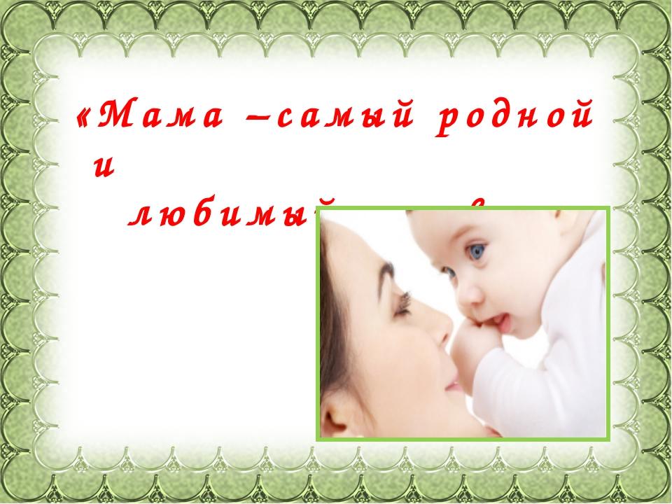 Фокина Лидия Петровна «Мама –самый родной и любимый человек»