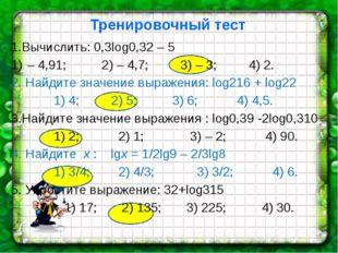 Тренировочный тест 1.Вычислить: 0,3log0,32 – 5 – 4,91; 2) – 4,7; 3) – 3; 4)